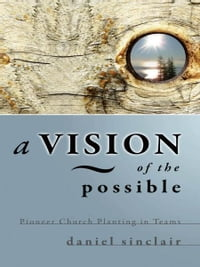A Vision of the Possible: Pioneer Church Planting in Teams: Pioneer Church Planting in Teams