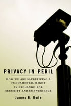 Privacy in Peril: How We Are Sacrificing a Fundamental Right in Exchange for Security and Convenience by James B. Rule
