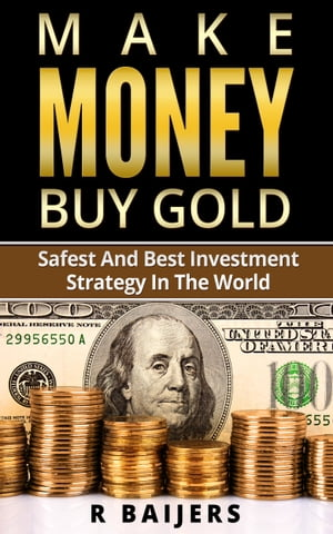Make money buy gold: Safest and best investment strategy in the world by R Baijers