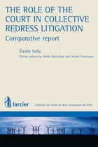 The role of the Court in Collective Redress Litigation : Comparative Report by Élodie Falla