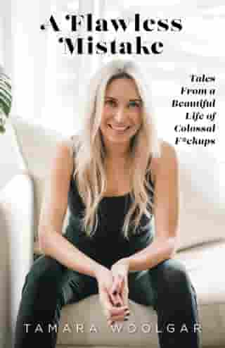 A Flawless Mistake: Tales From a Beautiful Life of Colossal F*ckups by Tamara Woolgar