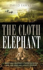 The Cloth Elephant: When war shatters a young soldier's life, can love and loyalty survive? by David Fawkes