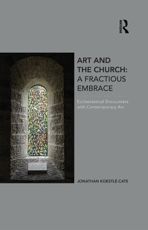 Art and the Church: A Fractious Embrace Ecclesiastical Encounters with Contemporary Art