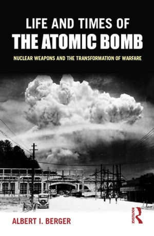 Life and Times of the Atomic Bomb Nuclear Weapons and the Transformation of Warfare