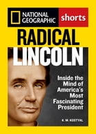 Radical Lincoln: Inside the Mind of America's Most Fascinating President by K.M. Kostyal