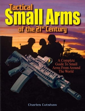 Tactical Small Arms of the 21st Century A Complete Guide to Small Arms From Around the World