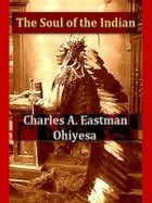 The Soul of the Indian: An Interpretation by Charles A. Eastman (Ohiyesa)