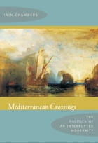 Mediterranean Crossings: The Politics of an Interrupted Modernity by Iain Chambers