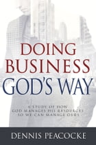 Doing Business God's Way: A Study of How God Manages His Resources So We Can Manage Ours by Dennis Peacocke