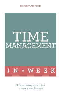 Time Management In A Week: How To Manage Your Time In Seven Simple Steps