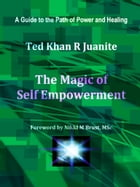 The Magic of Self Empowerment: A Guide to the Path of Power and Healing by Ted Khan R Juanite