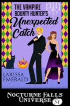 The Vampire Bounty Hunter's Unexpected Catch: A Nocturne Falls Universe story by Larissa Emerald