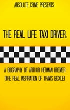 The Real Life Taxi Driver: A Biography of Arthur Herman Bremer (The Real Inspiration of Travis Bickle) by Tim Huddleston