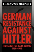 German Resistance against Hitler: The Search for Allies Abroad 1938-1945 by Klemens von Klemperer