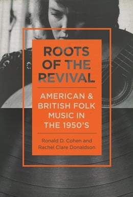 Book Roots of the Revival: American and British Folk Music in the 1950s by Ronald D Cohen