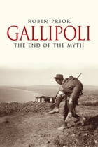 Gallipoli: The End of the Myth by Robin Prior