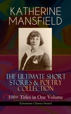 KATHERINE MANSFIELD – The Ultimate Short Stories & Poetry Collection: 100+ Titles in One Volume (Literature Classics Series): Prelude, Bliss, At the B by Katherine Mansfield