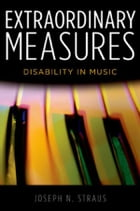 Extraordinary Measures: Disability in Music by Joseph N. Straus