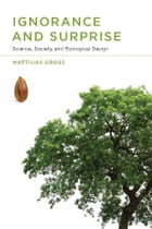 Ignorance and Surprise: Science, Society, and Ecological Design by Matthias Gross