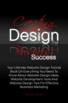 Creating Website Design For Business Success: Your Ultimate Website Design Tutorial Book On Everything You Need To Know About Website Design Ideas by Manuel J. Wright