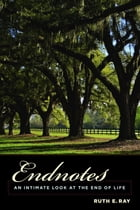 Endnotes: An Intimate Look at the End of Life by Ruth E. Ray