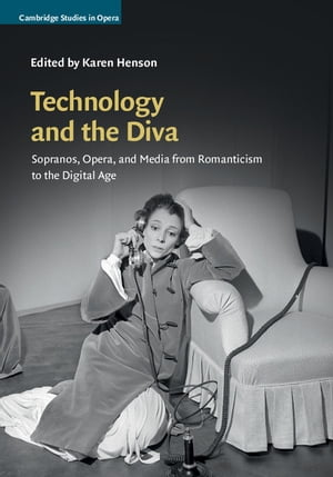 Technology and the Diva Sopranos,  Opera,  and Media from Romanticism to the Digital Age