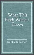 What This Black Woman Knows by Shiella Bowler