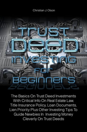 Trust Deed Investing For Beginners: The Basics On Trust Deed Investments With Critical Info On Real Estate Law, Title Insurance Policy,  by Christian J. Olson