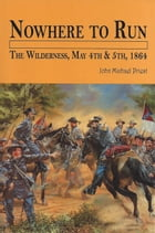 Nowhere to Run: The Wilderness, May 4th & 5th, 1864 by John Michael Priest
