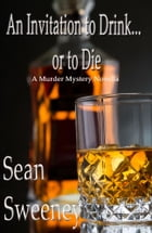 An Invitation to Drink... or to Die: A Murder Mystery Novella by Sean Sweeney