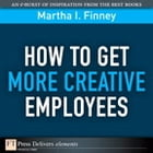 How to Get More Creative Employees by Martha Finney