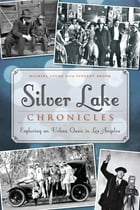 Silver Lake Chronicles: Exploring an Urban Oasis in Los Angeles by Michael Locke