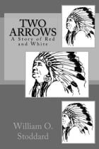 Two Arrows (Illustrated Edition): A Story of Red and White by William O. Stoddard