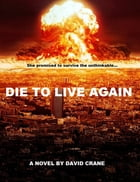 Die to Live Again: A Post-Apocalyptic Novel by David Crane