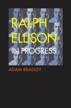Ralph Ellison in Progress: The Making and Unmaking of One Writer's Great American Novel by Adam Bradley