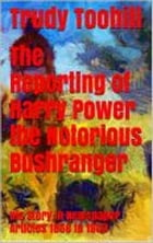 The Reporting of Harry Power the Notorious Bushranger: His Story in Newspaper Articles 1856 to 1903 by Trudy Toohill