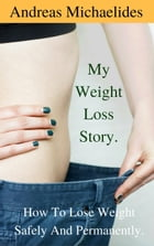 My Weight Loss Story: How To Lose Weight Safely And Permanently. by Andreas Michaelides
