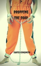 Dropping the Soap by Curtis Kingsmith