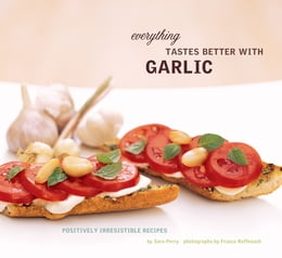 Book Everything Tastes Better with Garlic: Positively Irresistible Recipes by Sara Perry