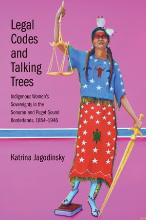 Legal Codes and Talking Trees: Indigenous Women s Sovereignty in the Sonoran and Puget Sound Borderlands, 1854-1946 by Katrina Jagodinsky