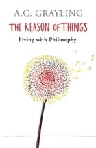 The Reason of Things: Living with Philosophy by A.C. Grayling