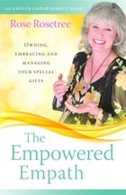 The Empowered Empath: Owning, Embracing, and Managing Your Special Gifts by Rose Rosetree