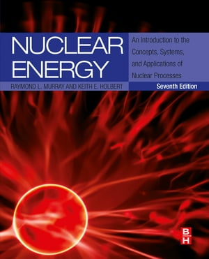 Nuclear Energy An Introduction to the Concepts,  Systems,  and Applications of Nuclear Processes