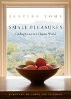 Small Pleasures: Finding Grace in a Chaotic World by Toms, Justine