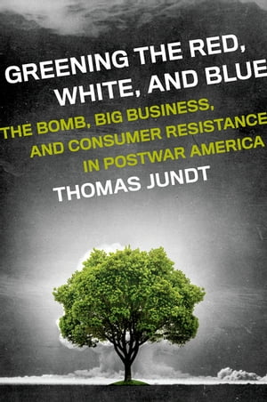 Greening the Red,  White,  and Blue The Bomb,  Big Business,  and Consumer Resistance in Postwar America