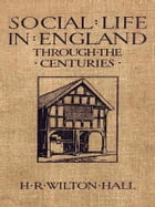 Social Life in England through the Centuries by H. R. Wilton Hall