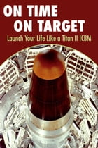 On Time On Target- Launch your life like a Titan II ICBM by Kirk Kuhn
