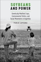 Soybeans and Power: Genetically Modified Crops, Environmental Politics, and Social Movements in Argentina by Pablo Lapegna