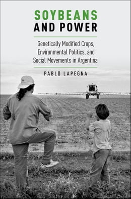 Book Soybeans and Power: Genetically Modified Crops, Environmental Politics, and Social Movements in… by Pablo Lapegna