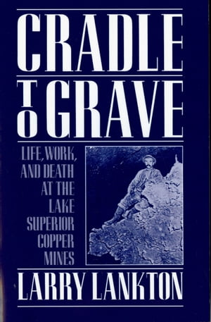 Cradle to Grave Life,  Work,  and Death at the Lake Superior Copper Mines